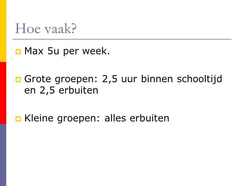 Hoe vaak. Max 5u per week.
