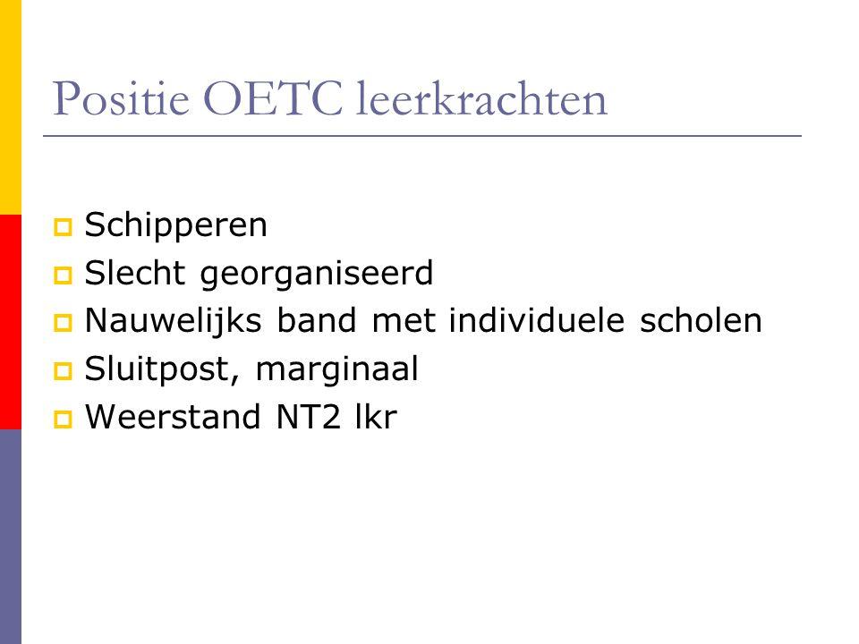 Positie OETC leerkrachten  Schipperen  Slecht georganiseerd  Nauwelijks band met individuele scholen  Sluitpost, marginaal  Weerstand NT2 lkr