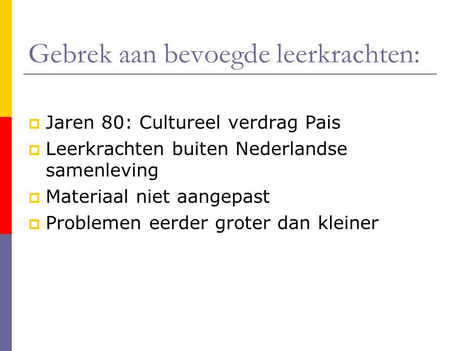 Gebrek aan bevoegde leerkrachten:  Jaren 80: Cultureel verdrag Pais  Leerkrachten buiten Nederlandse samenleving  Materiaal niet aangepast  Problemen eerder groter dan kleiner