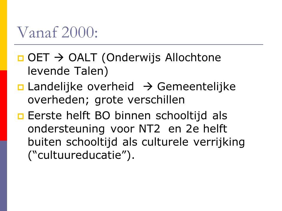 Vanaf 2000:  OET  OALT (Onderwijs Allochtone levende Talen)  Landelijke overheid  Gemeentelijke overheden; grote verschillen  Eerste helft BO binnen schooltijd als ondersteuning voor NT2 en 2e helft buiten schooltijd als culturele verrijking ( cultuureducatie ).