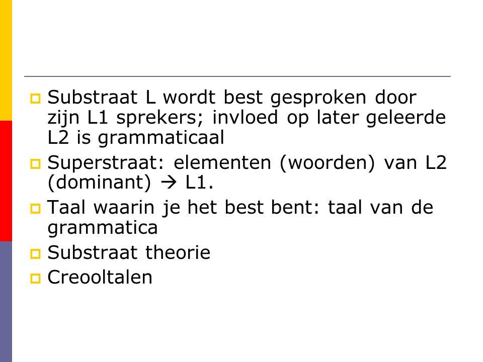  Substraat L wordt best gesproken door zijn L1 sprekers; invloed op later geleerde L2 is grammaticaal  Superstraat: elementen (woorden) van L2 (dominant)  L1.