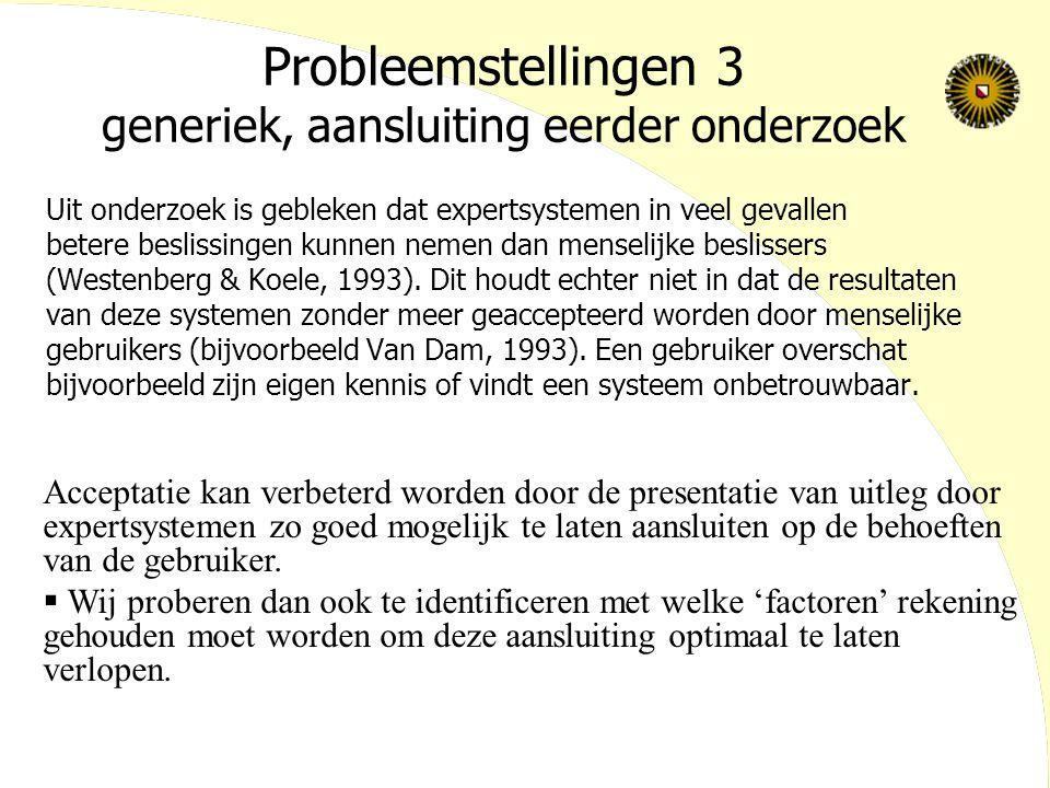 Probleemstellingen 3 generiek, aansluiting eerder onderzoek Uit onderzoek is gebleken dat expertsystemen in veel gevallen betere beslissingen kunnen nemen dan menselijke beslissers (Westenberg & Koele, 1993).