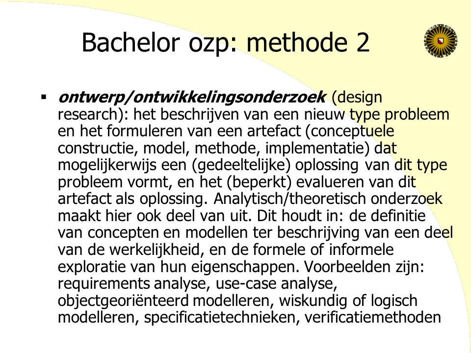 Bachelor ozp: methode 2  ontwerp/ontwikkelingsonderzoek (design research): het beschrijven van een nieuw type probleem en het formuleren van een artefact (conceptuele constructie, model, methode, implementatie) dat mogelijkerwijs een (gedeeltelijke) oplossing van dit type probleem vormt, en het (beperkt) evalueren van dit artefact als oplossing.