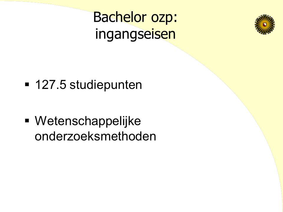 Bachelor ozp: ingangseisen  127.5 studiepunten  Wetenschappelijke onderzoeksmethoden