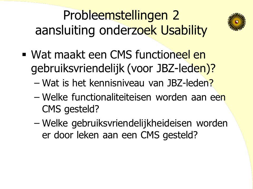 Probleemstellingen 2 aansluiting onderzoek Usability  Wat maakt een CMS functioneel en gebruiksvriendelijk (voor JBZ-leden).