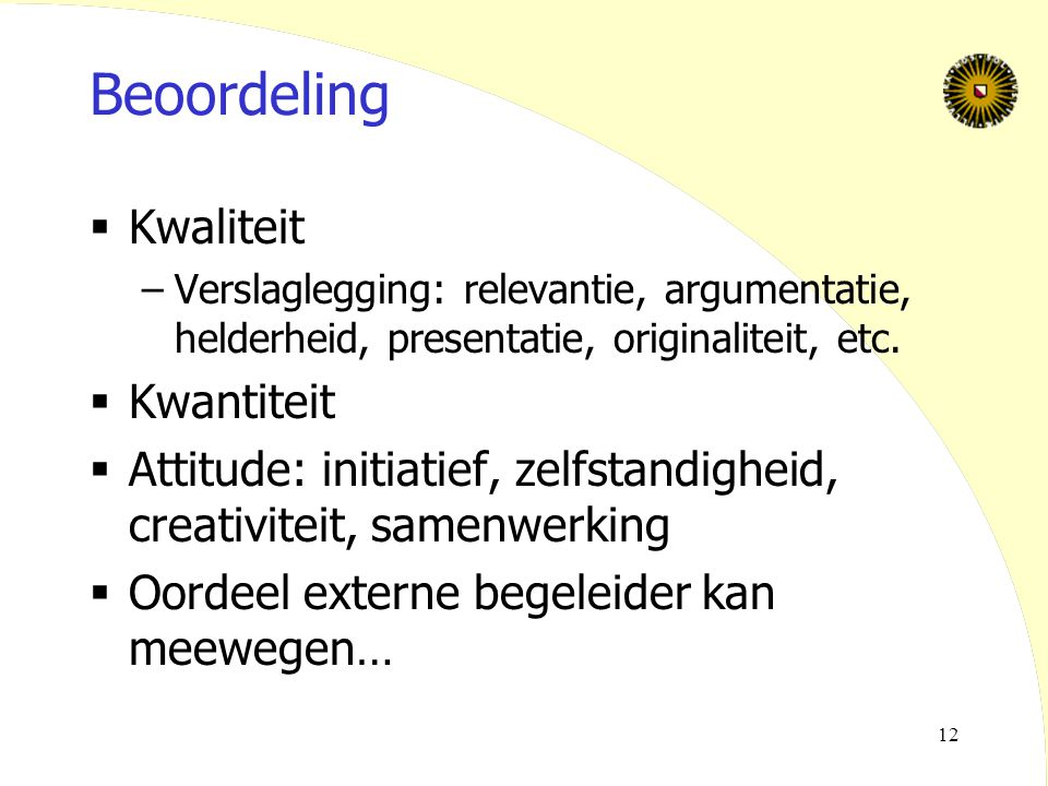 12 Beoordeling  Kwaliteit –Verslaglegging: relevantie, argumentatie, helderheid, presentatie, originaliteit, etc.  Kwantiteit  Attitude: initiatief