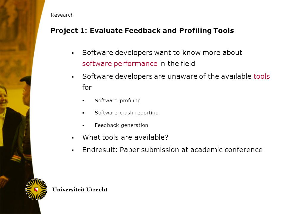 Research 36 Project 1: Evaluate Feedback and Profiling Tools  Software developers want to know more about software performance in the field  Softwar