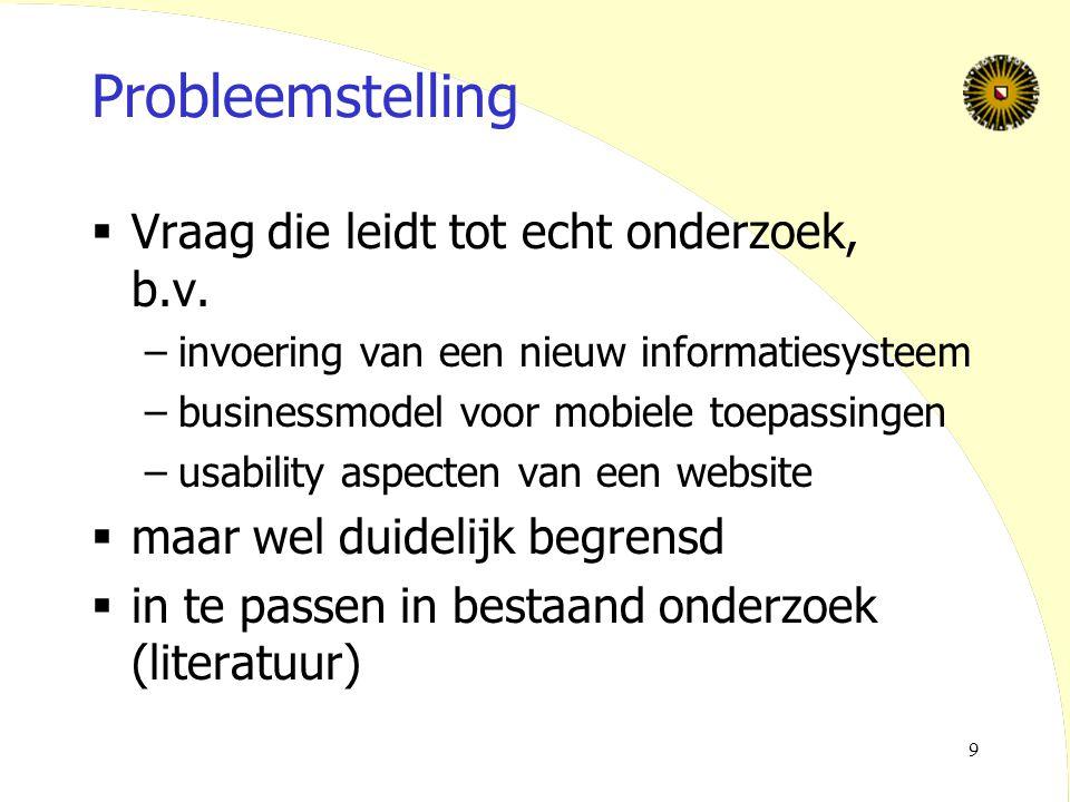 9 Probleemstelling  Vraag die leidt tot echt onderzoek, b.v. –invoering van een nieuw informatiesysteem –businessmodel voor mobiele toepassingen –usa