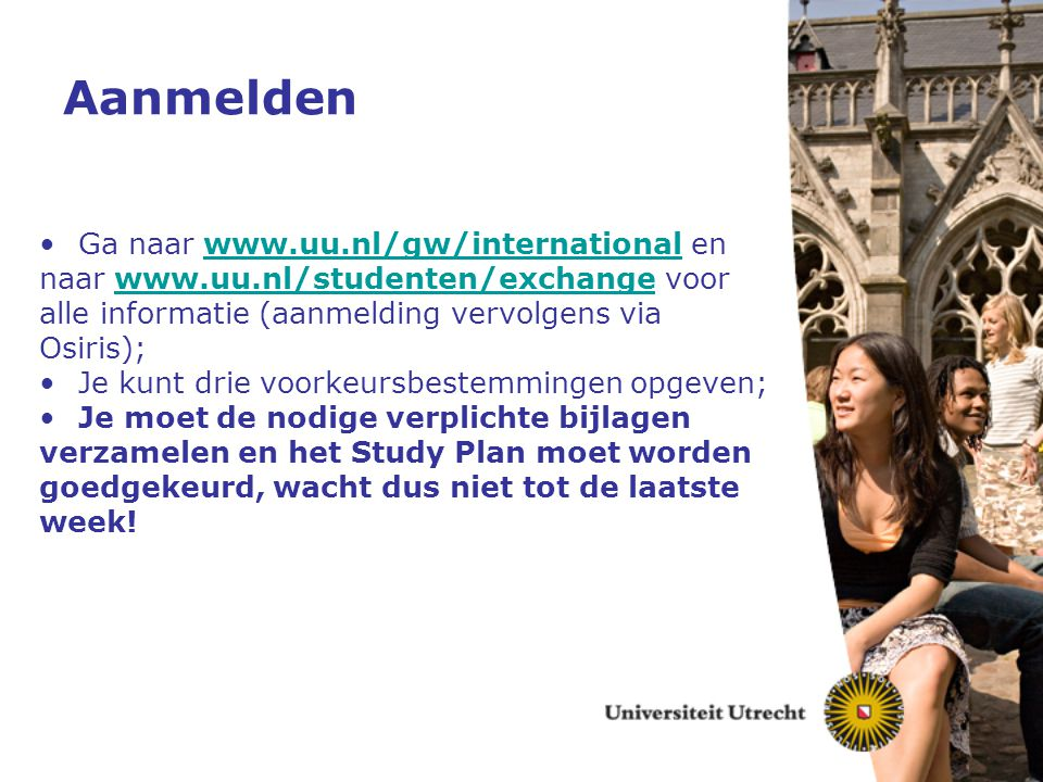 Aanmelden Ga naar www.uu.nl/gw/international enwww.uu.nl/gw/international naar www.uu.nl/studenten/exchange voorwww.uu.nl/studenten/exchange alle info