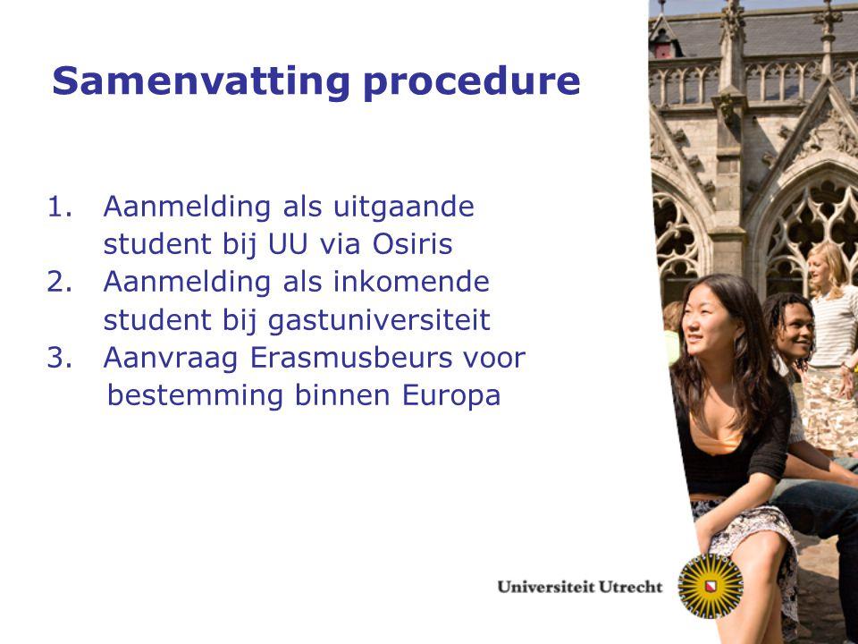 Samenvatting procedure 1.Aanmelding als uitgaande student bij UU via Osiris 2.Aanmelding als inkomende student bij gastuniversiteit 3.Aanvraag Erasmus