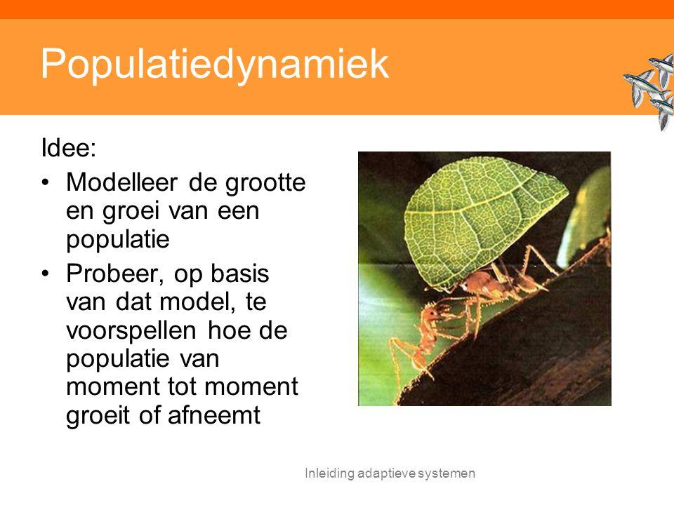 Inleiding adaptieve systemen Populatiedynamiek Idee: Modelleer de grootte en groei van een populatie Probeer, op basis van dat model, te voorspellen hoe de populatie van moment tot moment groeit of afneemt