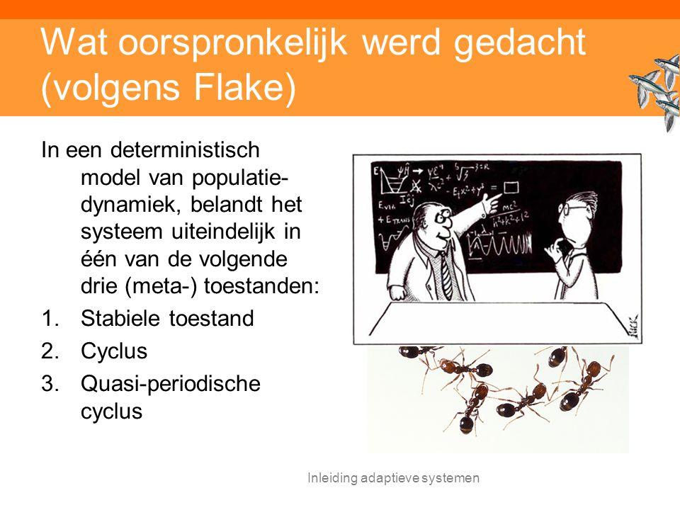 Inleiding adaptieve systemen Wat oorspronkelijk werd gedacht (volgens Flake) In een deterministisch model van populatie- dynamiek, belandt het systeem uiteindelijk in één van de volgende drie (meta-) toestanden: 1.Stabiele toestand 2.Cyclus 3.Quasi-periodische cyclus