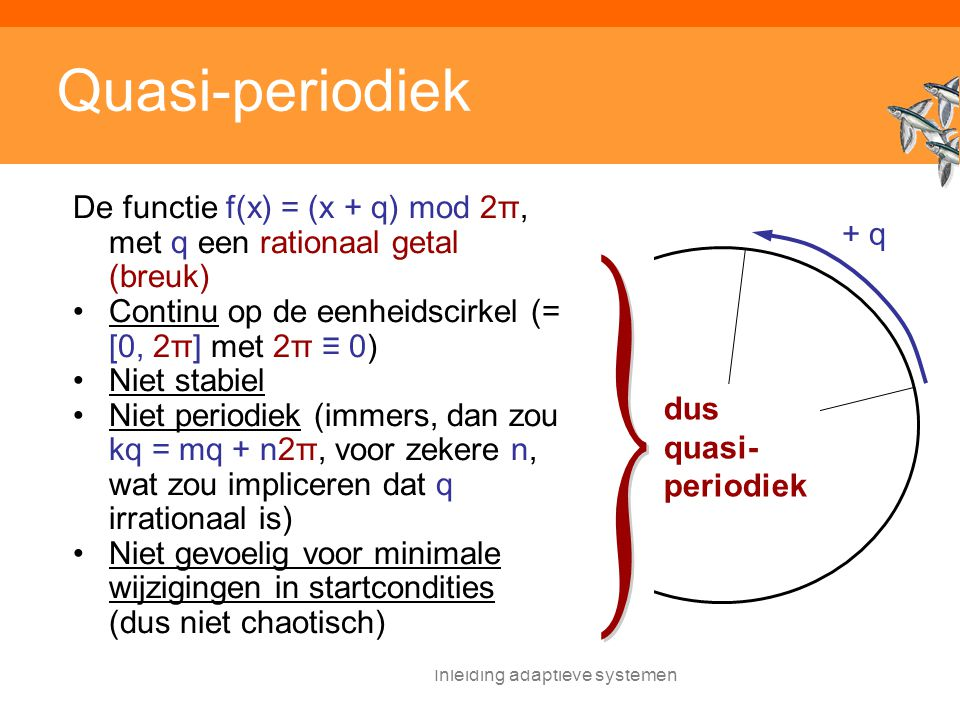 Inleiding adaptieve systemen Quasi-periodiek De functie f(x) = (x + q) mod 2π, met q een rationaal getal (breuk) Continu op de eenheidscirkel (= [0, 2π] met 2π ≡ 0) Niet stabiel Niet periodiek (immers, dan zou kq = mq + n2π, voor zekere n, wat zou impliceren dat q irrationaal is) Niet gevoelig voor minimale wijzigingen in startcondities (dus niet chaotisch) + q dus quasi- periodiek