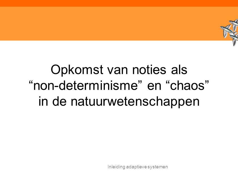Inleiding adaptieve systemen Opkomst van noties als non-determinisme en chaos in de natuurwetenschappen