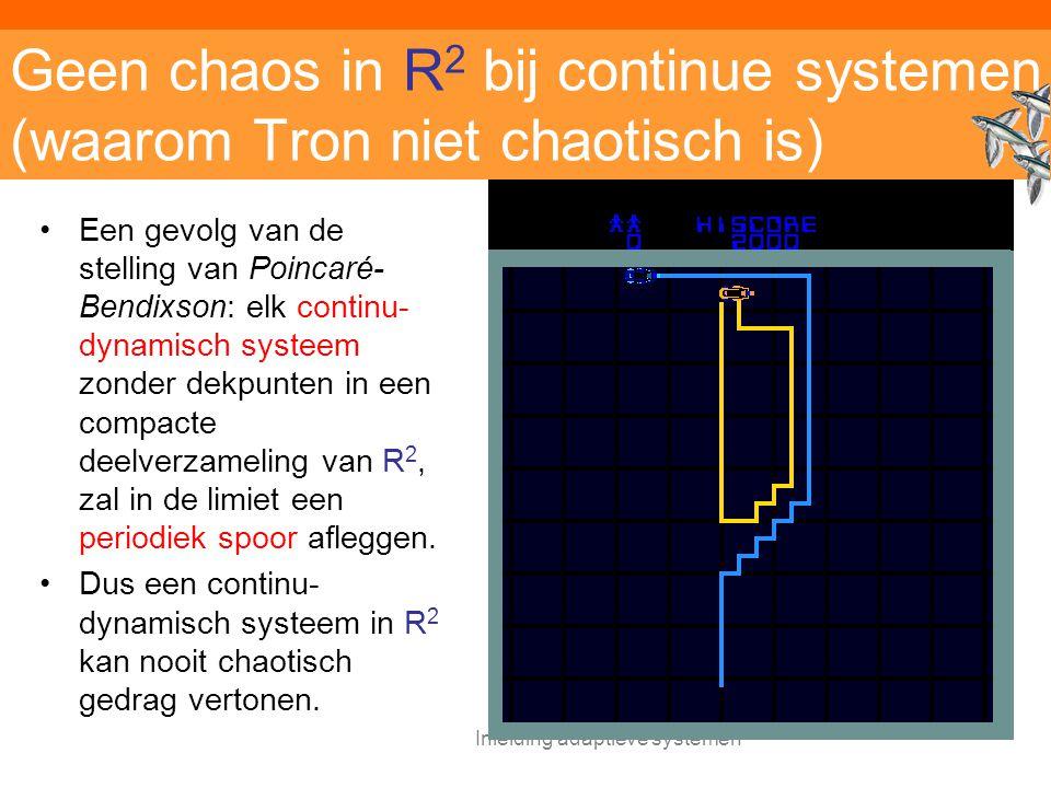 Inleiding adaptieve systemen Geen chaos in R 2 bij continue systemen (waarom Tron niet chaotisch is) Een gevolg van de stelling van Poincaré- Bendixson: elk continu- dynamisch systeem zonder dekpunten in een compacte deelverzameling van R 2, zal in de limiet een periodiek spoor afleggen.