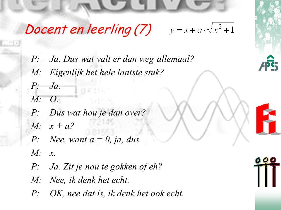 Docent en leerling (7) P:Ja. Dus wat valt er dan weg allemaal? M:Eigenlijk het hele laatste stuk? P:Ja. M:O. P:Dus wat hou je dan over? M:x + a? P:Nee