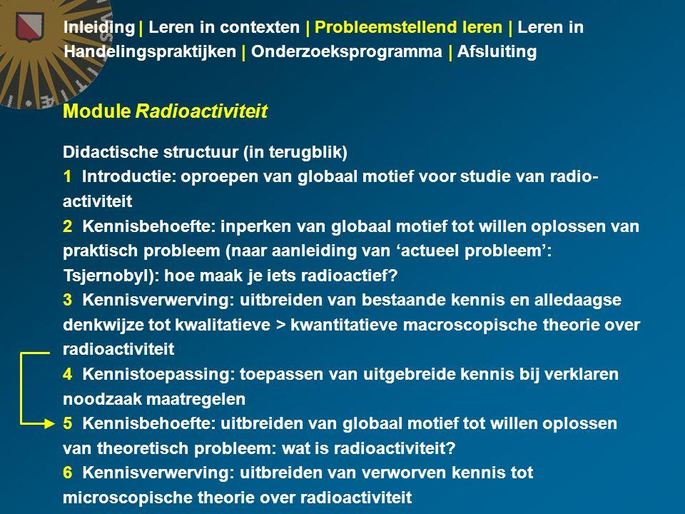 Inleiding | Leren in contexten | Probleemstellend leren | Leren in Handelingspraktijken | Onderzoeksprogramma | Afsluiting Module Radioactiviteit Didactische structuur (in terugblik) 1 Introductie: oproepen van globaal motief voor studie van radio- activiteit 2 Kennisbehoefte: inperken van globaal motief tot willen oplossen van praktisch probleem (naar aanleiding van 'actueel probleem': Tsjernobyl): hoe maak je iets radioactief.