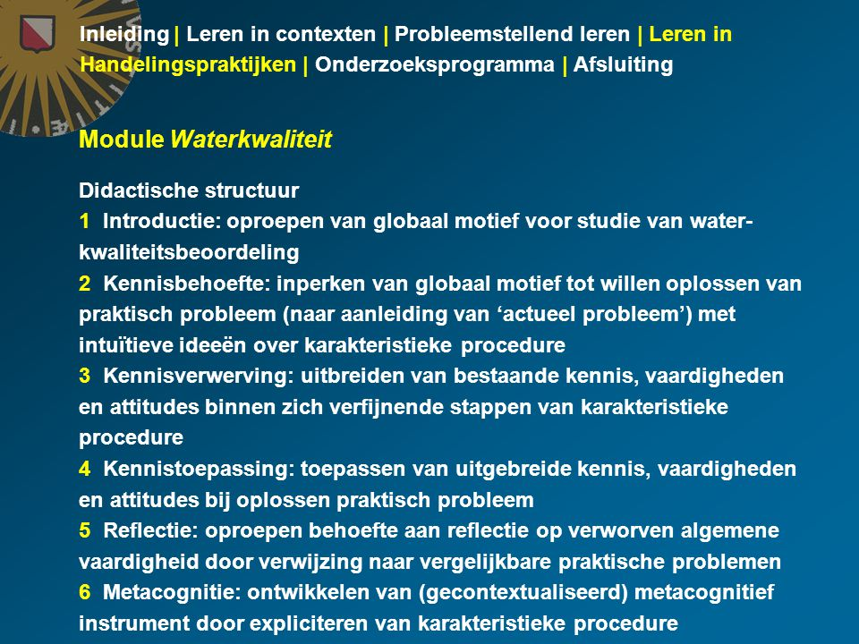 Inleiding | Leren in contexten | Probleemstellend leren | Leren in Handelingspraktijken | Onderzoeksprogramma | Afsluiting Module Waterkwaliteit Didactische structuur 1 Introductie: oproepen van globaal motief voor studie van water- kwaliteitsbeoordeling 2 Kennisbehoefte: inperken van globaal motief tot willen oplossen van praktisch probleem (naar aanleiding van 'actueel probleem') met intuïtieve ideeën over karakteristieke procedure 3 Kennisverwerving: uitbreiden van bestaande kennis, vaardigheden en attitudes binnen zich verfijnende stappen van karakteristieke procedure 4 Kennistoepassing: toepassen van uitgebreide kennis, vaardigheden en attitudes bij oplossen praktisch probleem 5 Reflectie: oproepen behoefte aan reflectie op verworven algemene vaardigheid door verwijzing naar vergelijkbare praktische problemen 6 Metacognitie: ontwikkelen van (gecontextualiseerd) metacognitief instrument door expliciteren van karakteristieke procedure