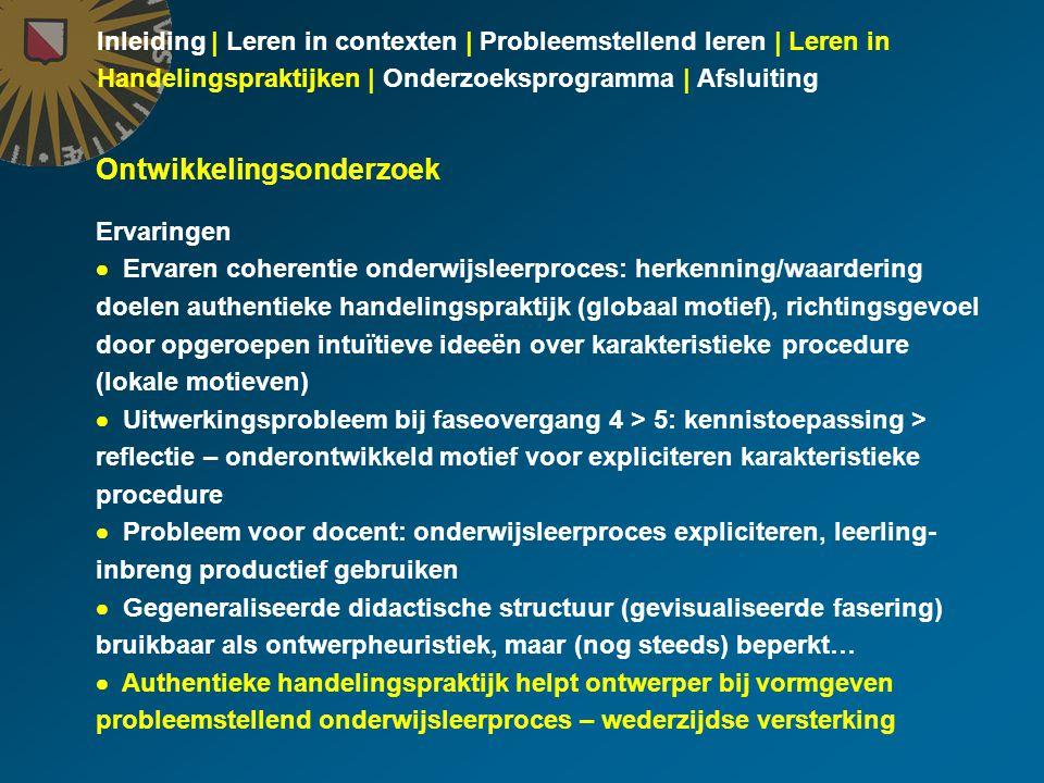 Inleiding | Leren in contexten | Probleemstellend leren | Leren in Handelingspraktijken | Onderzoeksprogramma | Afsluiting Ontwikkelingsonderzoek Ervaringen  Ervaren coherentie onderwijsleerproces: herkenning/waardering doelen authentieke handelingspraktijk (globaal motief), richtingsgevoel door opgeroepen intuïtieve ideeën over karakteristieke procedure (lokale motieven)  Uitwerkingsprobleem bij faseovergang 4 > 5: kennistoepassing > reflectie – onderontwikkeld motief voor expliciteren karakteristieke procedure  Probleem voor docent: onderwijsleerproces expliciteren, leerling- inbreng productief gebruiken  Gegeneraliseerde didactische structuur (gevisualiseerde fasering) bruikbaar als ontwerpheuristiek, maar (nog steeds) beperkt…  Authentieke handelingspraktijk helpt ontwerper bij vormgeven probleemstellend onderwijsleerproces – wederzijdse versterking