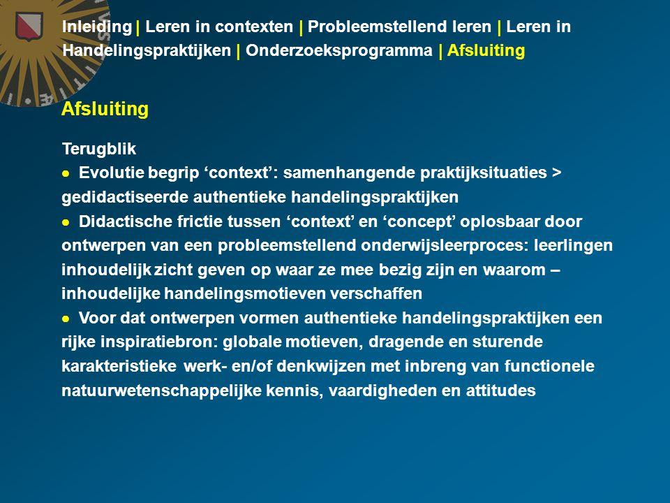 Inleiding | Leren in contexten | Probleemstellend leren | Leren in Handelingspraktijken | Onderzoeksprogramma | Afsluiting Afsluiting Terugblik  Evolutie begrip 'context': samenhangende praktijksituaties > gedidactiseerde authentieke handelingspraktijken  Didactische frictie tussen 'context' en 'concept' oplosbaar door ontwerpen van een probleemstellend onderwijsleerproces: leerlingen inhoudelijk zicht geven op waar ze mee bezig zijn en waarom – inhoudelijke handelingsmotieven verschaffen  Voor dat ontwerpen vormen authentieke handelingspraktijken een rijke inspiratiebron: globale motieven, dragende en sturende karakteristieke werk- en/of denkwijzen met inbreng van functionele natuurwetenschappelijke kennis, vaardigheden en attitudes