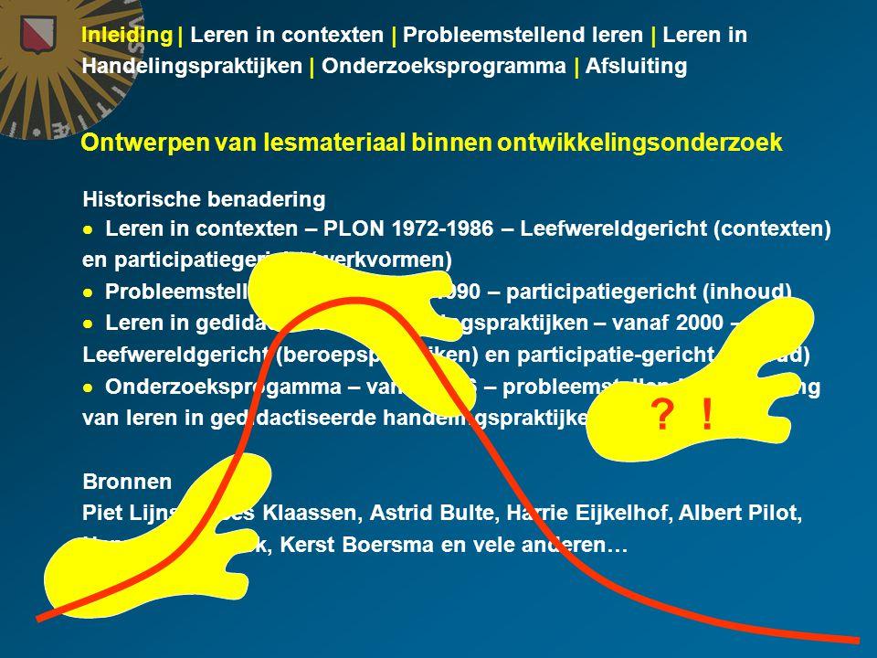 Inleiding | Leren in contexten | Probleemstellend leren | Leren in Handelingspraktijken | Onderzoeksprogramma | Afsluiting Historische benadering  Leren in contexten – PLON 1972-1986 – Leefwereldgericht (contexten) en participatiegericht (werkvormen)  Probleemstellend leren – vanaf 1990 – participatiegericht (inhoud)  Leren in gedidactiseerde handelingspraktijken – vanaf 2000 – Leefwereldgericht (beroepspraktijken) en participatie-gericht (inhoud)  Onderzoeksprogamma – vanaf 2006 – probleemstellende benadering van leren in gedidactiseerde handelingspraktijken Bronnen Piet Lijnse, Kees Klaassen, Astrid Bulte, Harrie Eijkelhof, Albert Pilot, Hanna Westbroek, Kerst Boersma en vele anderen… Ontwerpen van lesmateriaal binnen ontwikkelingsonderzoek .