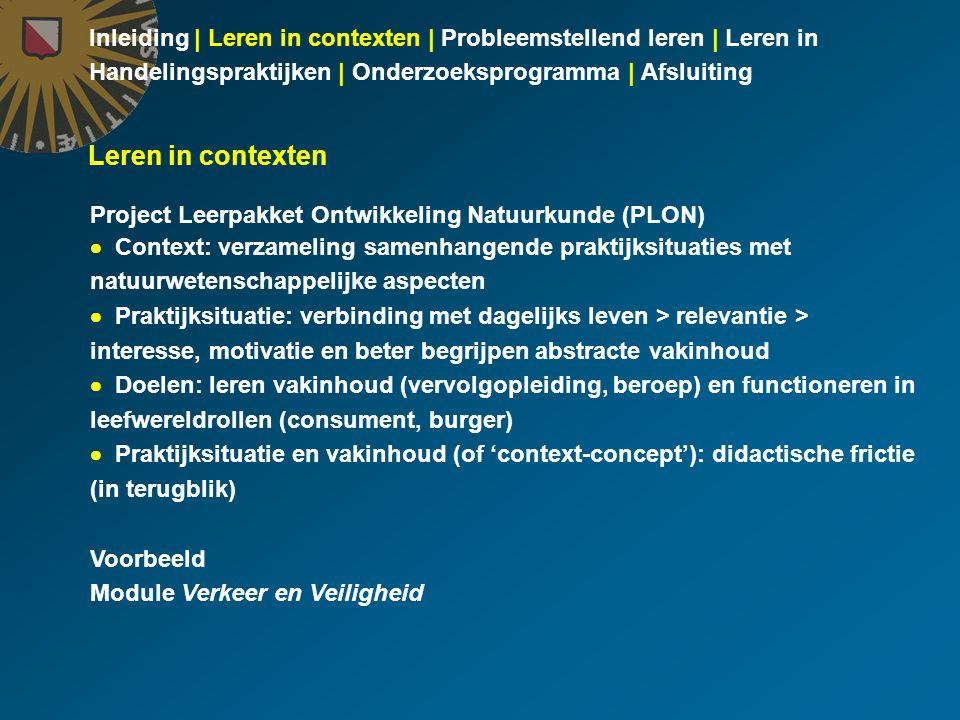 Inleiding | Leren in contexten | Probleemstellend leren | Leren in Handelingspraktijken | Onderzoeksprogramma | Afsluiting Doel  Vakinhoud: relatie tussen kracht en beweging (bij remmen, botsen)  Context: verantwoord verkeersgedrag (snelheid, gebruik autogordel, valhelm) Didactische structuur (in terugblik) 1 Introductie: oproepen van globaal motief voor studie van verkeers- veiligheid(smaatregelen) 2 Kennisbehoefte: inperken van globaal motief tot maatregelen waarvoor natuurkundekennis nodig is om hun noodzaak te begrijpen 3 Kennisverwerving: uitbreiden van bestaande kennis over kracht en beweging 4 Kennistoepassing: toepassen van uitgebreide kennis bij verklaren noodzaak maatregelen PLON module Verkeer en Veiligheid Didactische fricties tussen fase-overgangen