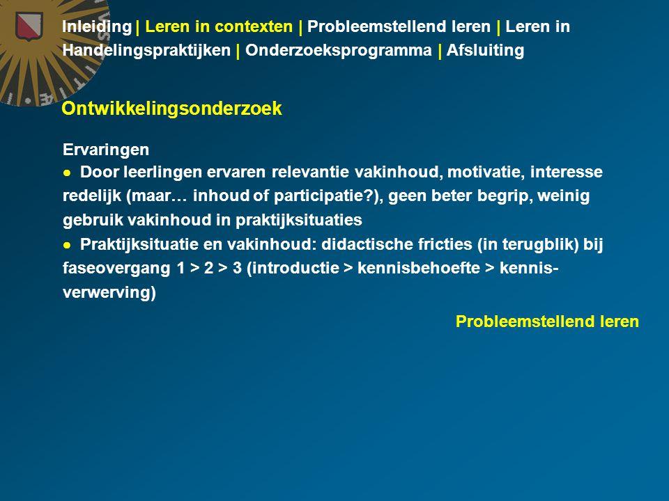 Inleiding | Leren in contexten | Probleemstellend leren | Leren in Handelingspraktijken | Onderzoeksprogramma | Afsluiting Ervaringen  Door leerlingen ervaren relevantie vakinhoud, motivatie, interesse redelijk (maar… inhoud of participatie ), geen beter begrip, weinig gebruik vakinhoud in praktijksituaties  Praktijksituatie en vakinhoud: didactische fricties (in terugblik) bij faseovergang 1 > 2 > 3 (introductie > kennisbehoefte > kennis- verwerving) Ontwikkelingsonderzoek Probleemstellend leren