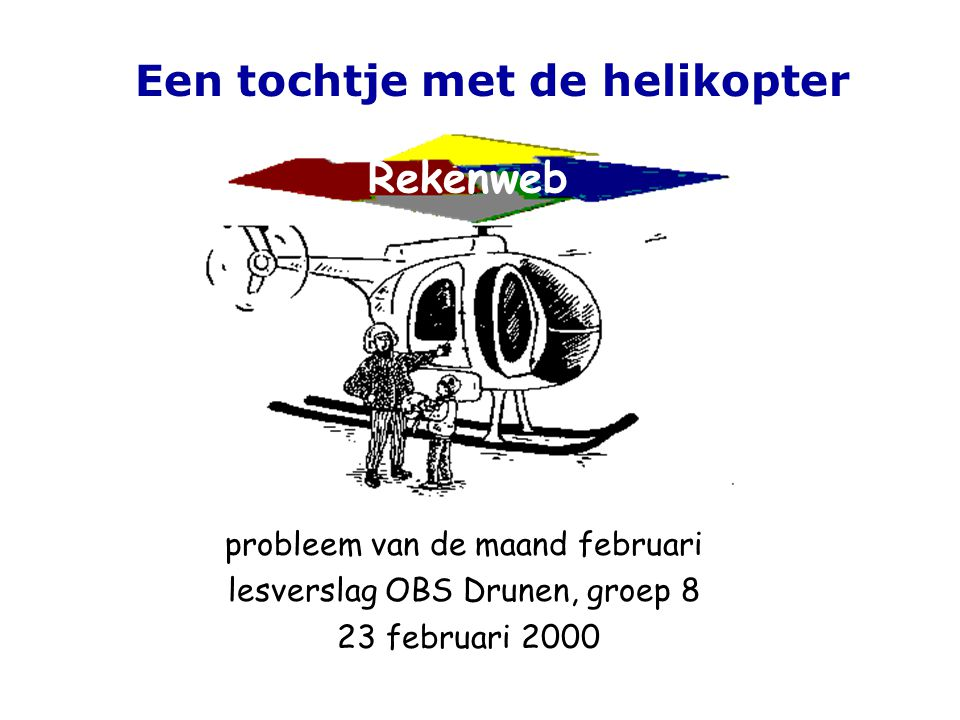 Rekenweb probleem van de maand februari lesverslag OBS Drunen, groep 8 23 februari 2000 Een tochtje met de helikopter Reageer: email: rekenmaar@fi.uu.nl adres:Freudenthal instituut tav.