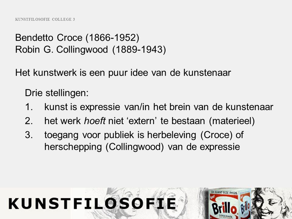 KUNSTFILOSOFIE COLLEGE 3 Bendetto Croce (1866-1952) Robin G. Collingwood (1889-1943) Het kunstwerk is een puur idee van de kunstenaar Drie stellingen: