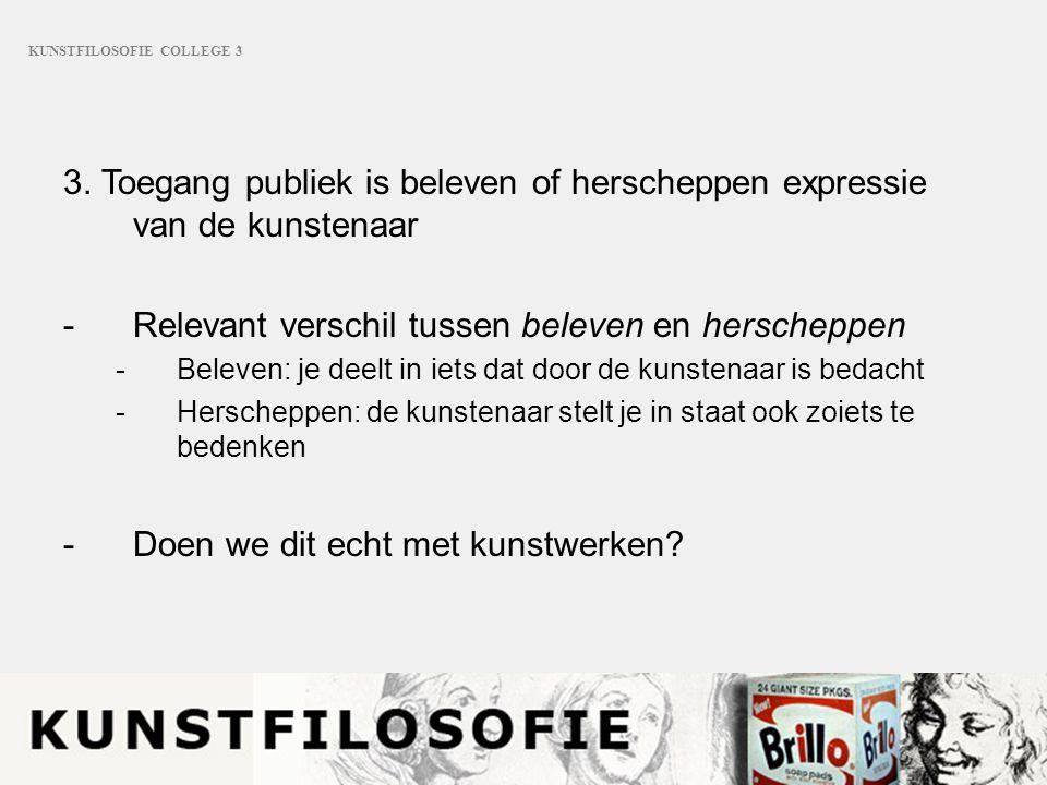 KUNSTFILOSOFIE COLLEGE 3 3. Toegang publiek is beleven of herscheppen expressie van de kunstenaar -Relevant verschil tussen beleven en herscheppen -Be