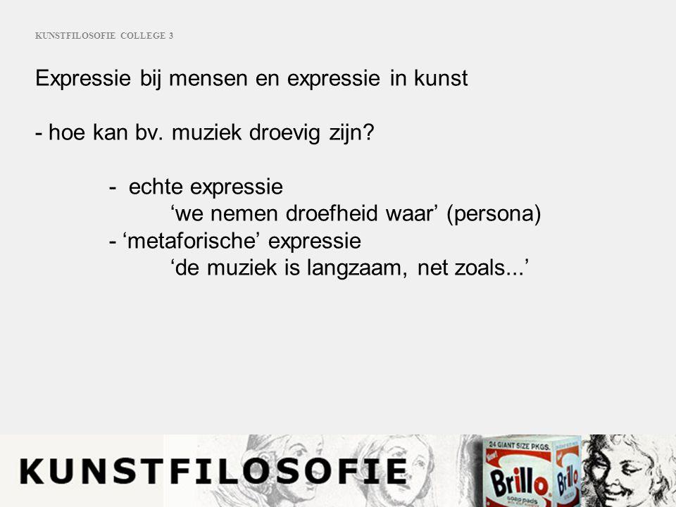 KUNSTFILOSOFIE COLLEGE 3 Expressie bij mensen en expressie in kunst - hoe kan bv. muziek droevig zijn? - echte expressie 'we nemen droefheid waar' (pe
