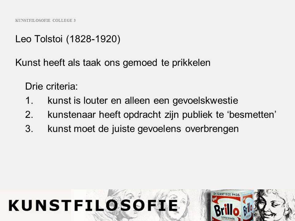 KUNSTFILOSOFIE COLLEGE 3 Leo Tolstoi (1828-1920) Kunst heeft als taak ons gemoed te prikkelen Drie criteria: 1. kunst is louter en alleen een gevoelsk