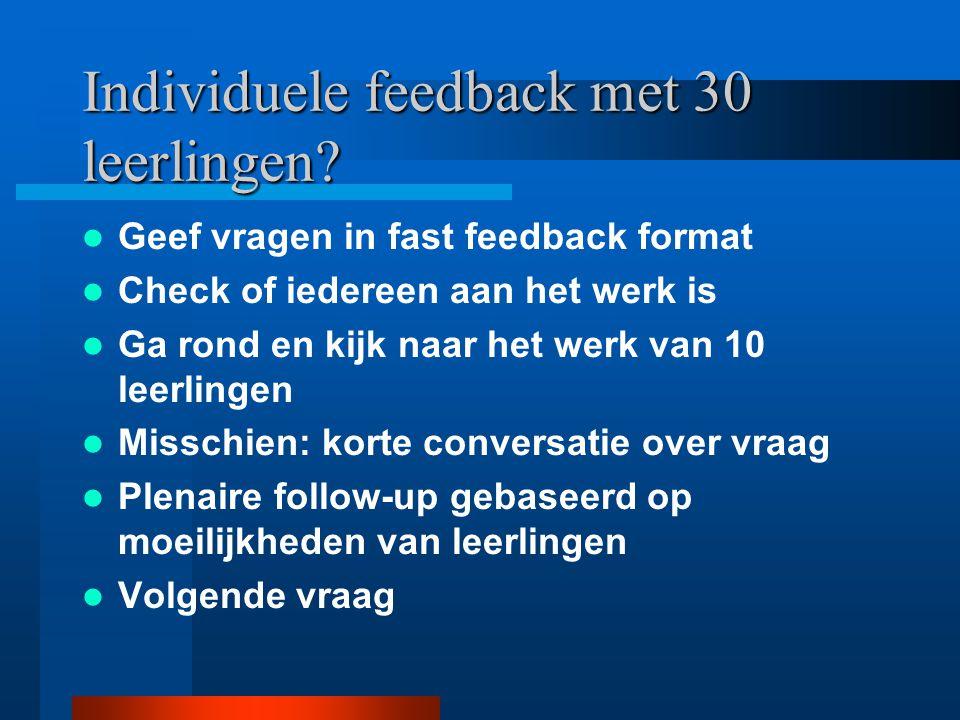 Individuele feedback met 30 leerlingen? Geef vragen in fast feedback format Check of iedereen aan het werk is Ga rond en kijk naar het werk van 10 lee