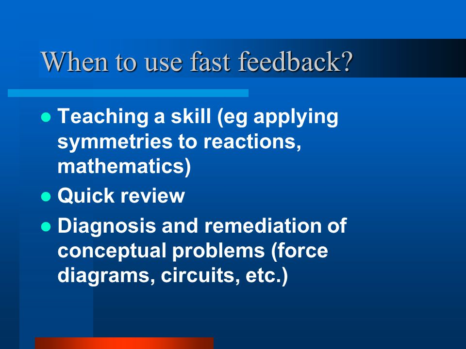 When to use fast feedback.