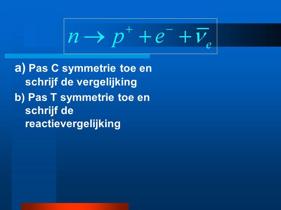 a) Pas C symmetrie toe en schrijf de reactievergelijking b) Pas T symmetrie toe en schrijf de reactievergelijking