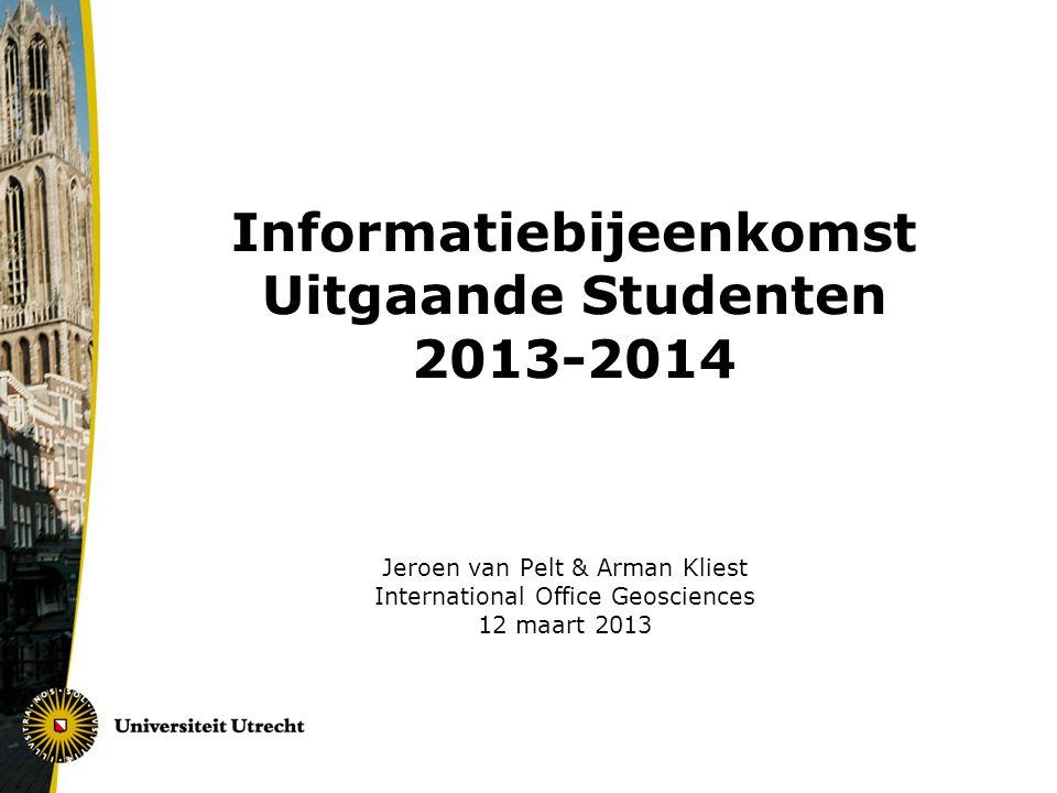 Informatiebijeenkomst Uitgaande Studenten 2013-2014 Jeroen van Pelt & Arman Kliest International Office Geosciences 12 maart 2013