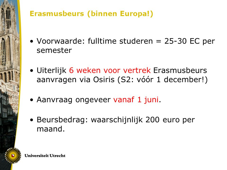 Erasmusbeurs (binnen Europa!) Voorwaarde: fulltime studeren = 25-30 EC per semester Uiterlijk 6 weken voor vertrek Erasmusbeurs aanvragen via Osiris (