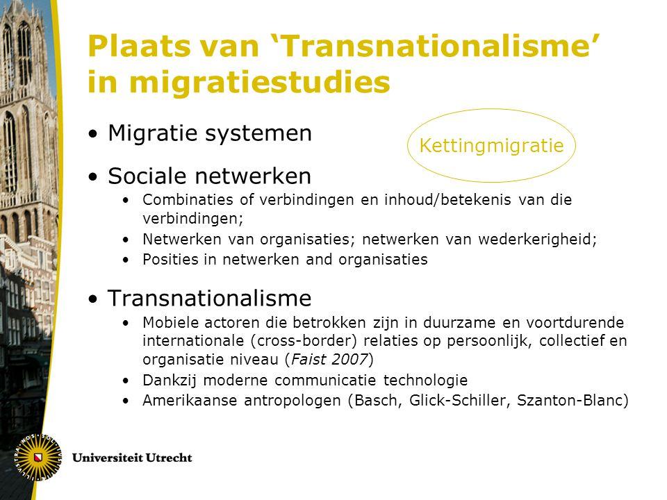 Plaats van 'Transnationalisme' in migratiestudies Migratie systemen Sociale netwerken Combinaties of verbindingen en inhoud/betekenis van die verbindingen; Netwerken van organisaties; netwerken van wederkerigheid; Posities in netwerken and organisaties Transnationalisme Mobiele actoren die betrokken zijn in duurzame en voortdurende internationale (cross-border) relaties op persoonlijk, collectief en organisatie niveau (Faist 2007) Dankzij moderne communicatie technologie Amerikaanse antropologen (Basch, Glick-Schiller, Szanton-Blanc) Kettingmigratie