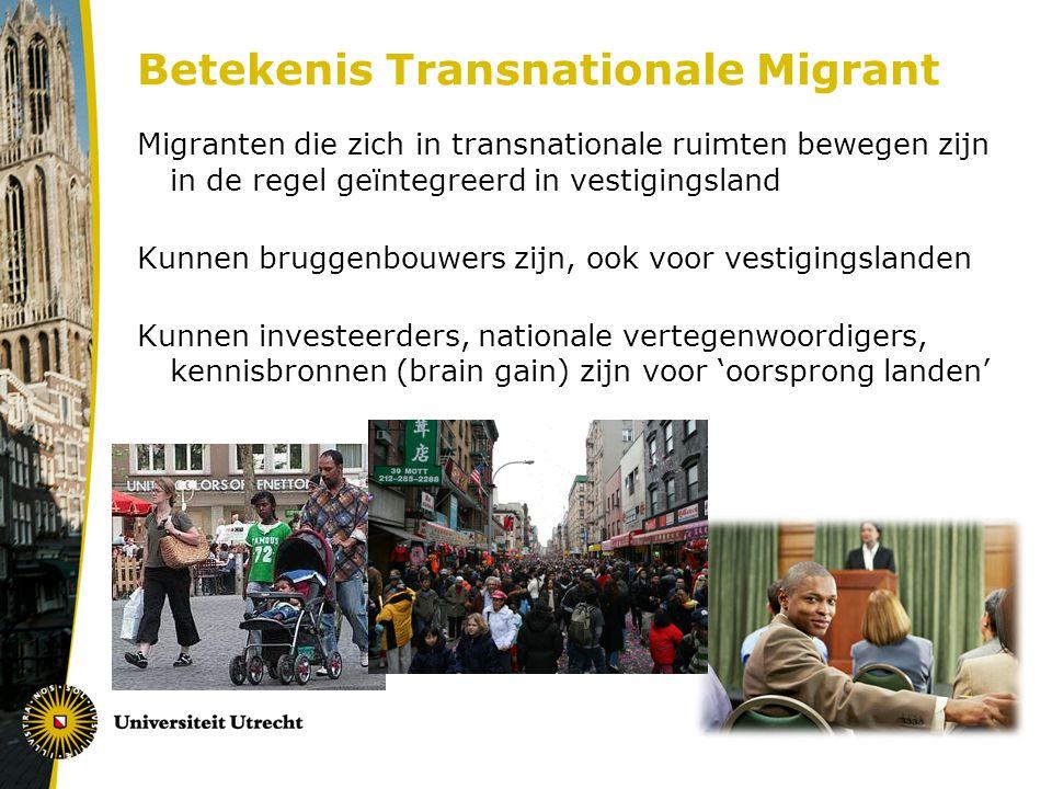 Betekenis Transnationale Migrant Migranten die zich in transnationale ruimten bewegen zijn in de regel geïntegreerd in vestigingsland Kunnen bruggenbouwers zijn, ook voor vestigingslanden Kunnen investeerders, nationale vertegenwoordigers, kennisbronnen (brain gain) zijn voor 'oorsprong landen'