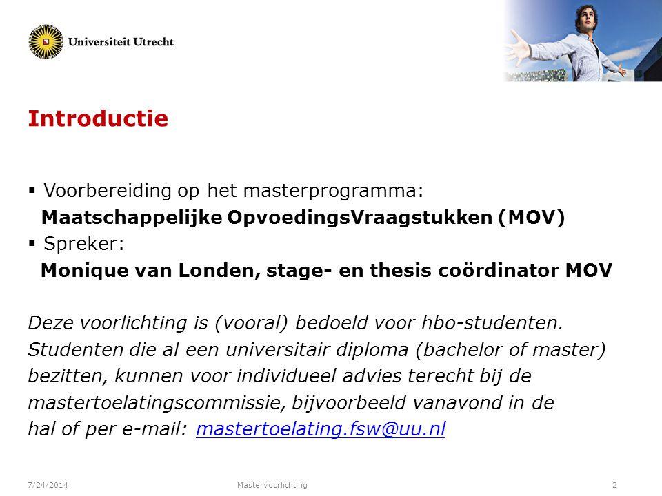 7/24/2014Mastervoorlichting2 Introductie  Voorbereiding op het masterprogramma: Maatschappelijke OpvoedingsVraagstukken (MOV)  Spreker: Monique van
