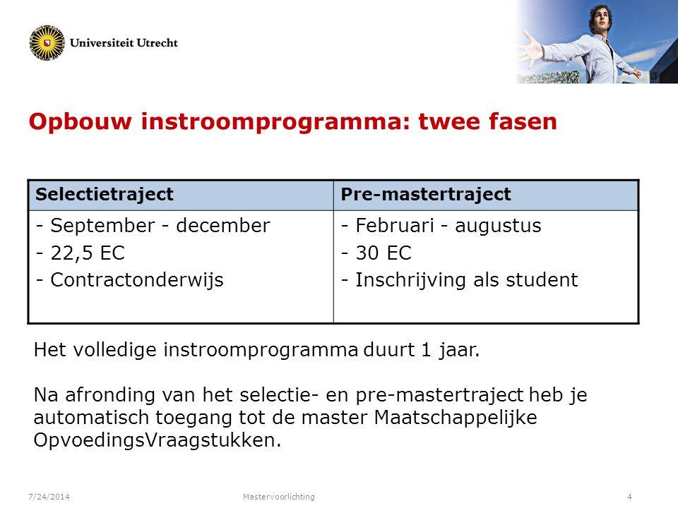 7/24/2014Mastervoorlichting4 Opbouw instroomprogramma: twee fasen SelectietrajectPre-mastertraject - September - december - 22,5 EC - Contractonderwij