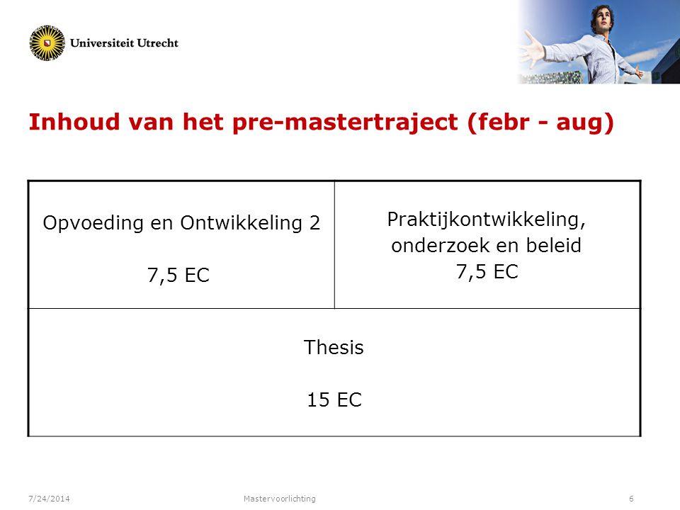7/24/2014Mastervoorlichting6 Inhoud van het pre-mastertraject (febr - aug) Opvoeding en Ontwikkeling 2 7,5 EC Praktijkontwikkeling, onderzoek en belei