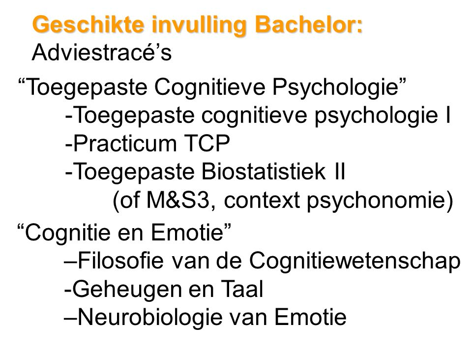 Geschikte invulling Bachelor: Geschikte invulling Bachelor: Adviestracé's Toegepaste Cognitieve Psychologie -Toegepaste cognitieve psychologie I -Practicum TCP -Toegepaste Biostatistiek II (of M&S3, context psychonomie) Cognitie en Emotie –Filosofie van de Cognitiewetenschap -Geheugen en Taal –Neurobiologie van Emotie