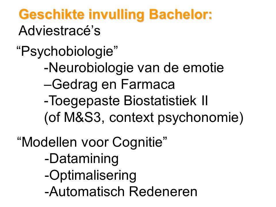 Geschikte invulling Bachelor: Geschikte invulling Bachelor: Adviestracé's Psychobiologie -Neurobiologie van de emotie –Gedrag en Farmaca -Toegepaste Biostatistiek II (of M&S3, context psychonomie) Modellen voor Cognitie -Datamining -Optimalisering -Automatisch Redeneren