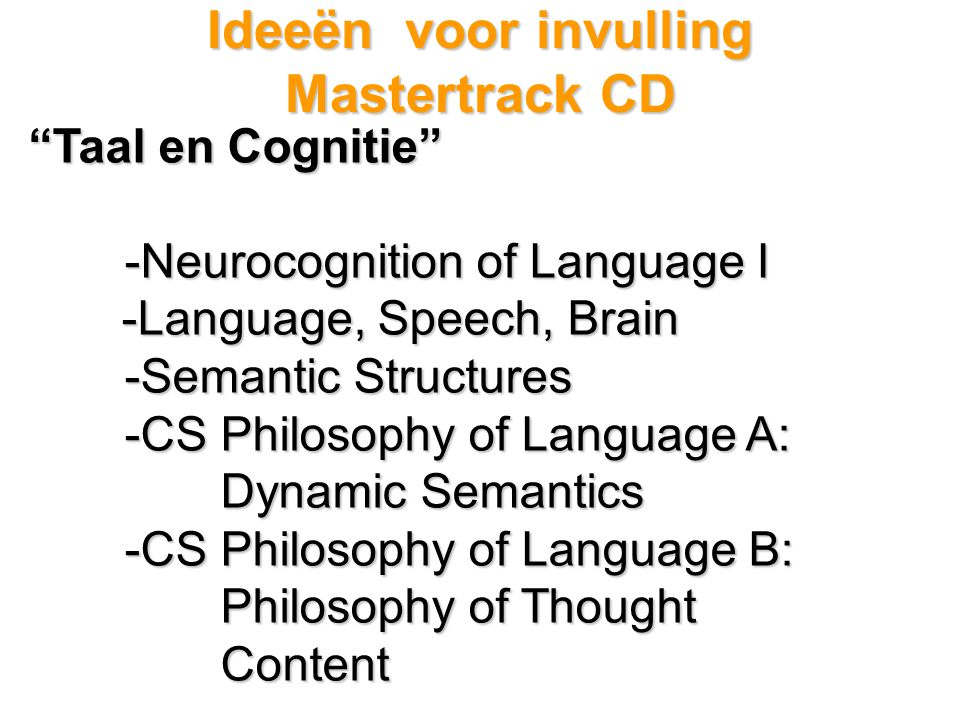 Ideeën voor invulling Mastertrack CD Taal en Cognitie -Neurocognition of Language I -Language, Speech, Brain -Language, Speech, Brain -Semantic Structures -CS Philosophy of Language A: Dynamic Semantics -CS Philosophy of Language B: Philosophy of Thought Content