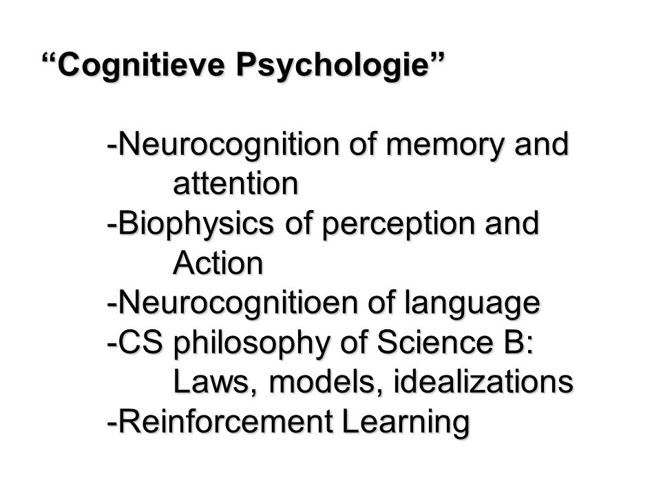 Cognitieve Psychologie -Neurocognition of memory and attention -Biophysics of perception and Action -Neurocognitioen of language -CS philosophy of Science B: Laws, models, idealizations -Reinforcement Learning