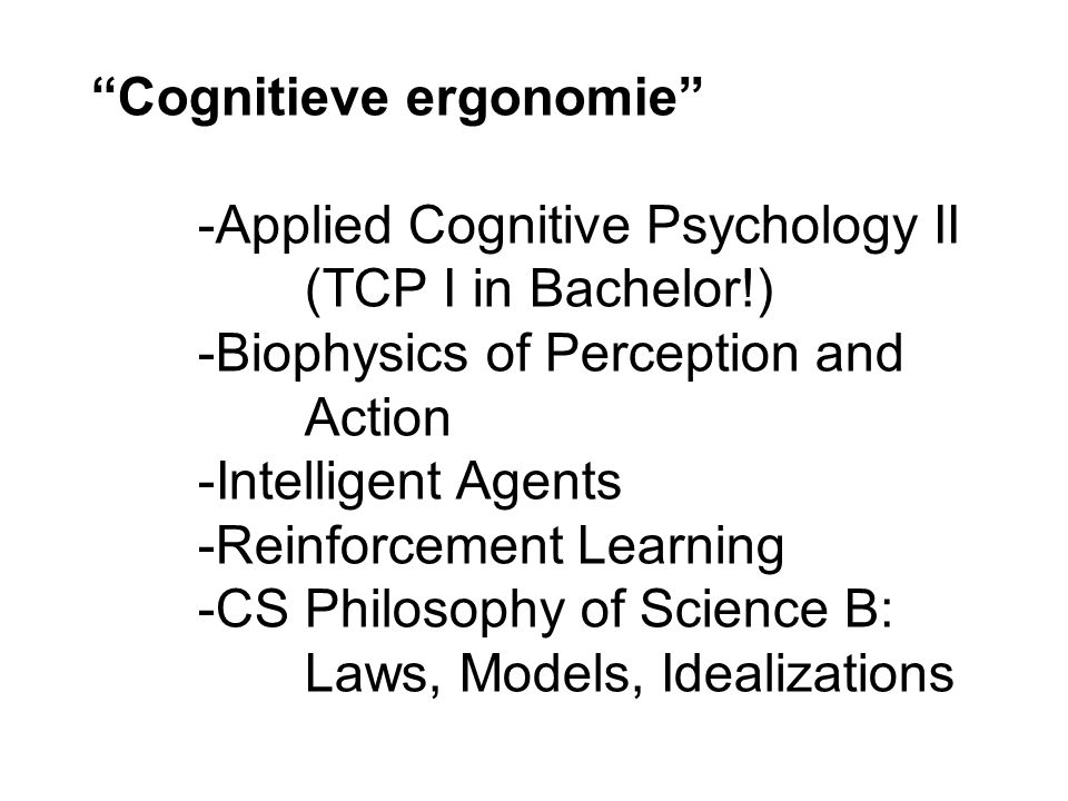 Cognitieve ergonomie -Applied Cognitive Psychology II (TCP I in Bachelor!) -Biophysics of Perception and Action -Intelligent Agents -Reinforcement Learning -CS Philosophy of Science B: Laws, Models, Idealizations