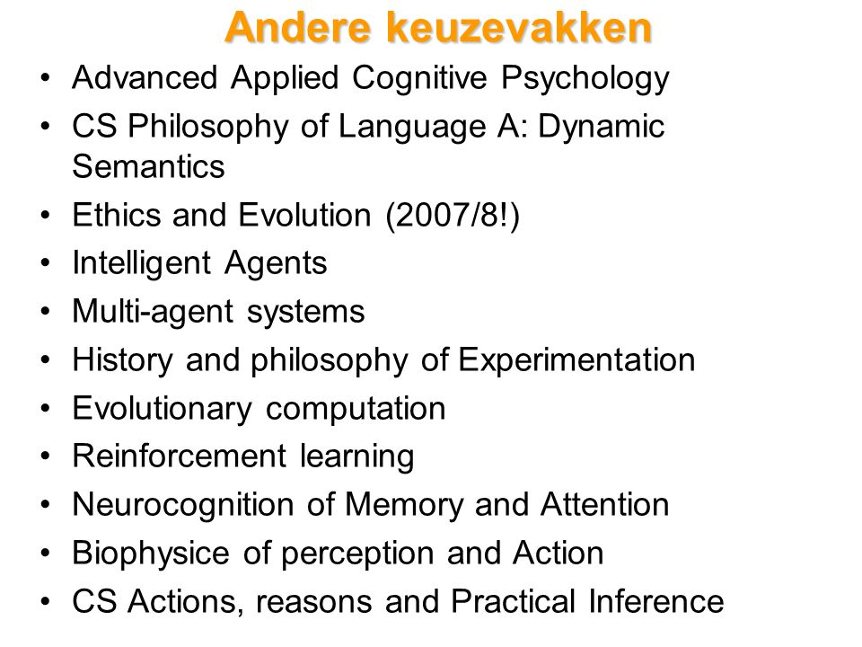 Andere keuzevakken Advanced Applied Cognitive Psychology CS Philosophy of Language A: Dynamic Semantics Ethics and Evolution (2007/8!) Intelligent Agents Multi-agent systems History and philosophy of Experimentation Evolutionary computation Reinforcement learning Neurocognition of Memory and Attention Biophysice of perception and Action CS Actions, reasons and Practical Inference