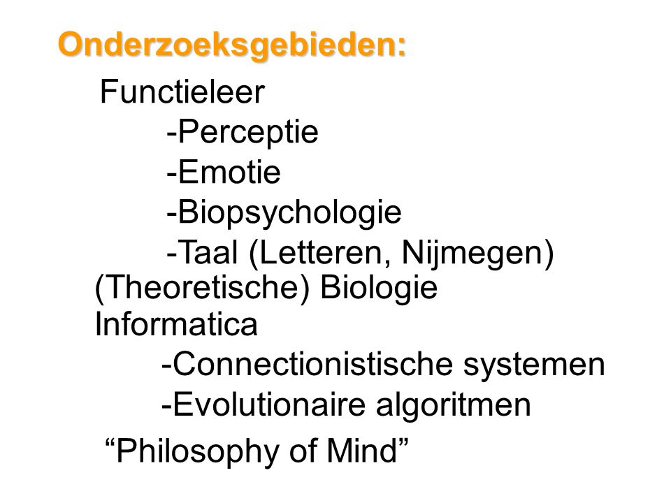 Onderzoeksgebieden: Functieleer -Perceptie -Emotie -Biopsychologie -Taal (Letteren, Nijmegen) (Theoretische) Biologie Informatica -Connectionistische systemen -Evolutionaire algoritmen Philosophy of Mind