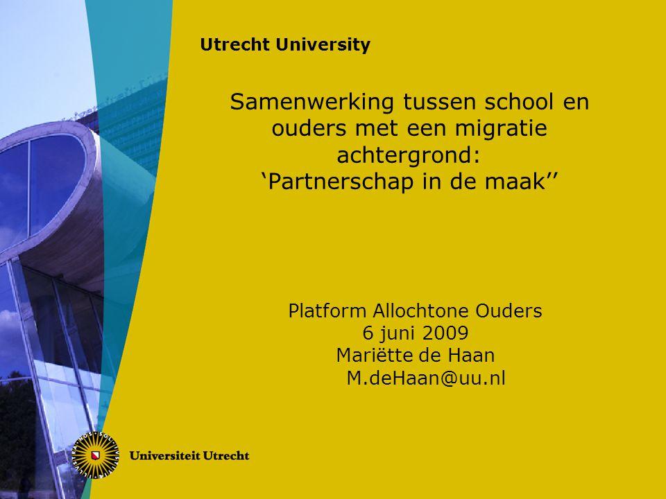 Utrecht University Samenwerking tussen school en ouders met een migratie achtergrond: 'Partnerschap in de maak'' Platform Allochtone Ouders 6 juni 2009 Mariëtte de Haan M.deHaan@uu.nl